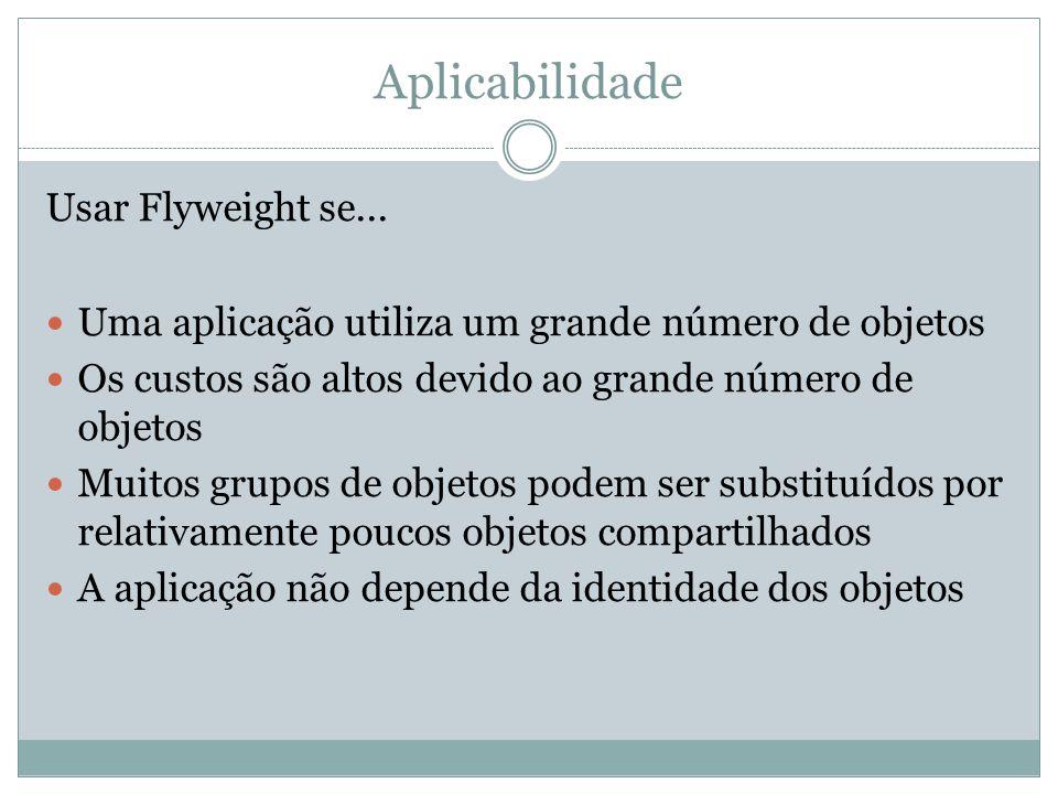 Aplicabilidade Usar Flyweight se...