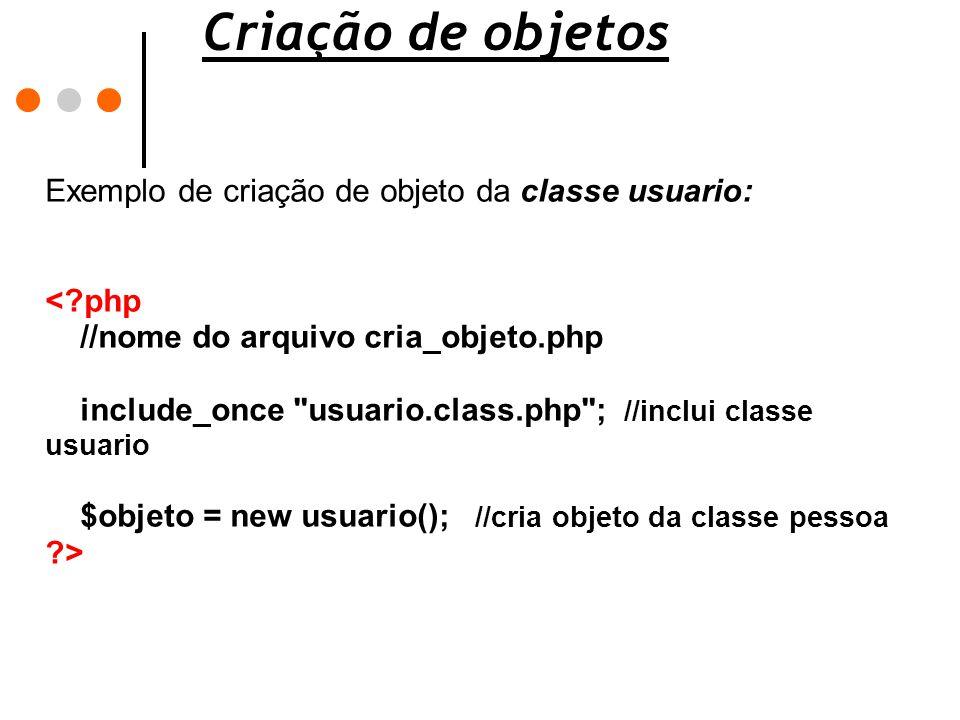 Criação de objetos Exemplo de criação de objeto da classe usuario: <?php //nome do arquivo cria_objeto.php include_once
