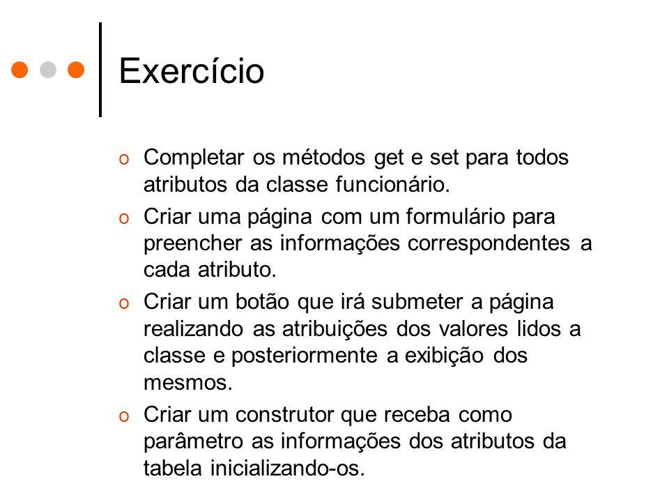 Exercício o Completar os métodos get e set para todos atributos da classe funcionário. o Criar uma página com um formulário para preencher as informaç