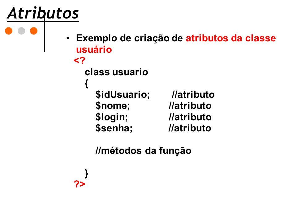Atributos Exemplo de criação de atributos da classe usuário <? class usuario { $idUsuario; //atributo $nome; //atributo $login; //atributo $senha; //a