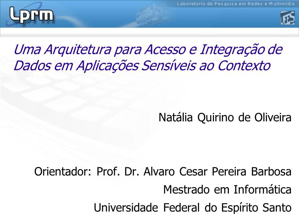 Uma Arquitetura para Acesso e Integração de Dados em Aplicações Sensíveis ao Contexto Natália Quirino de Oliveira Orientador: Prof. Dr. Alvaro Cesar P