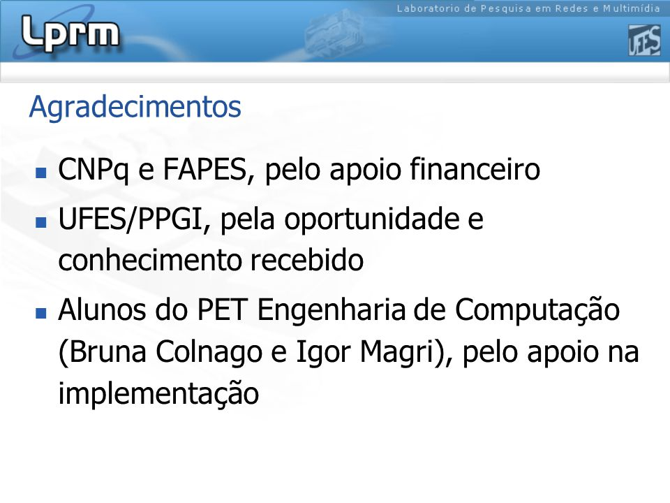 Agradecimentos CNPq e FAPES, pelo apoio financeiro UFES/PPGI, pela oportunidade e conhecimento recebido Alunos do PET Engenharia de Computação (Bruna Colnago e Igor Magri), pelo apoio na implementação