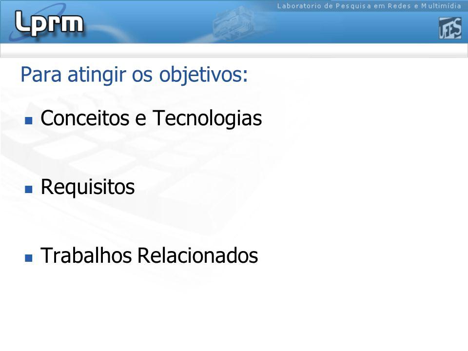 Para atingir os objetivos: Conceitos e Tecnologias Requisitos Trabalhos Relacionados