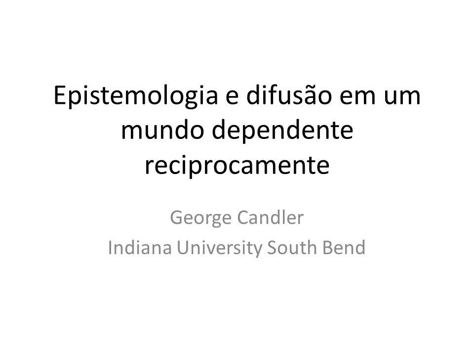 Epistemologia e difusão em um mundo dependente reciprocamente George Candler Indiana University South Bend