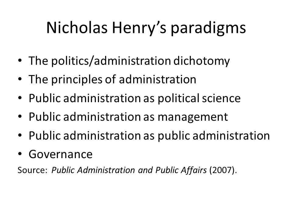 Nicholas Henry's paradigms The politics/administration dichotomy The principles of administration Public administration as political science Public ad