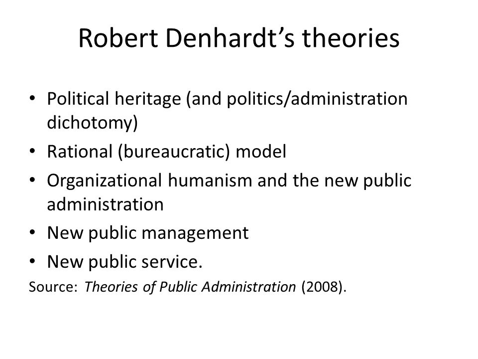 Robert Denhardt's theories Political heritage (and politics/administration dichotomy) Rational (bureaucratic) model Organizational humanism and the new public administration New public management New public service.