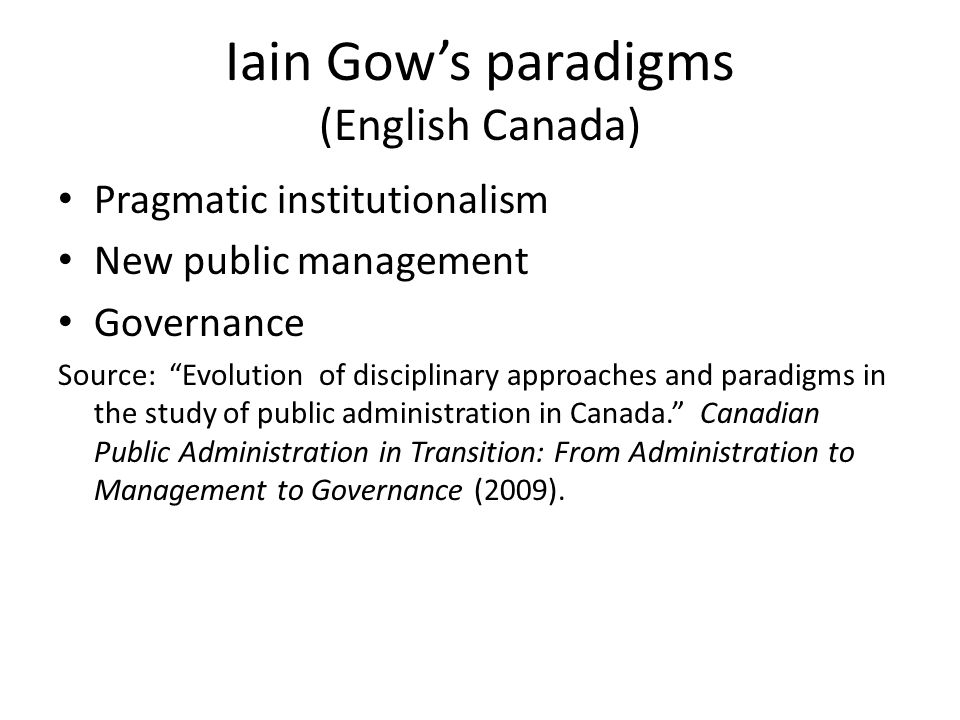 Iain Gow's paradigms (English Canada) Pragmatic institutionalism New public management Governance Source: Evolution of disciplinary approaches and paradigms in the study of public administration in Canada. Canadian Public Administration in Transition: From Administration to Management to Governance (2009).