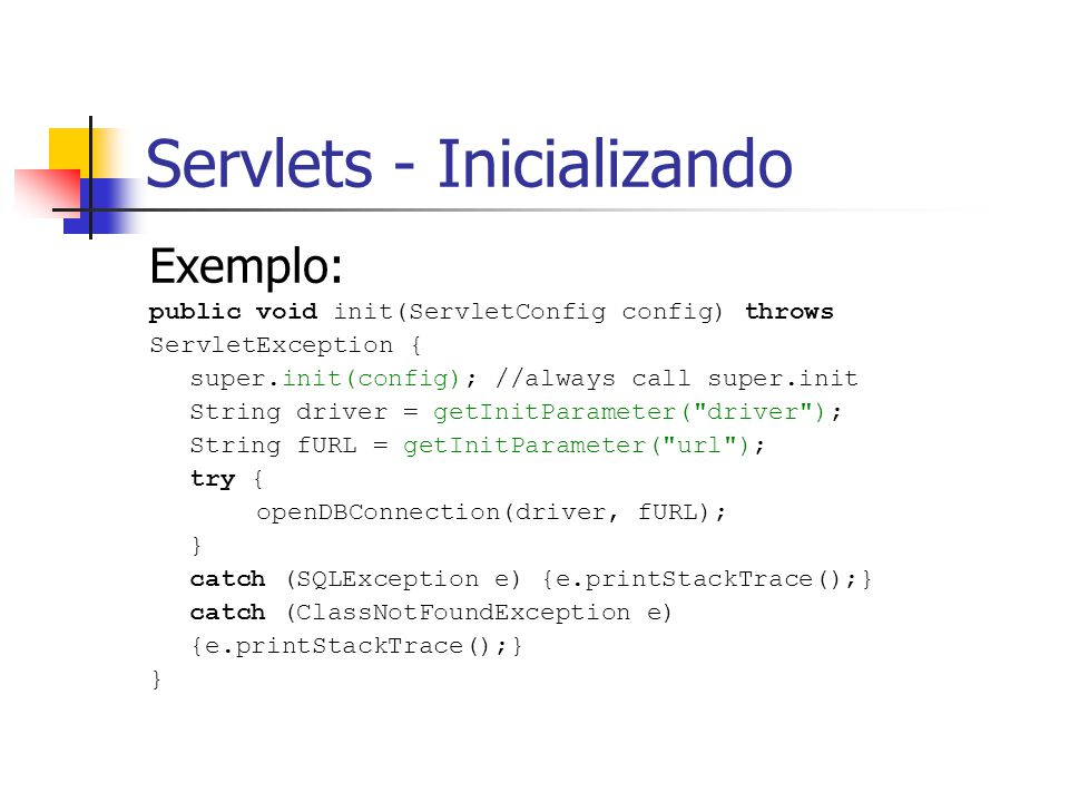 Servlets - Inicializando Exemplo: public void init(ServletConfig config) throws ServletException { super.init(config); //always call super.init String