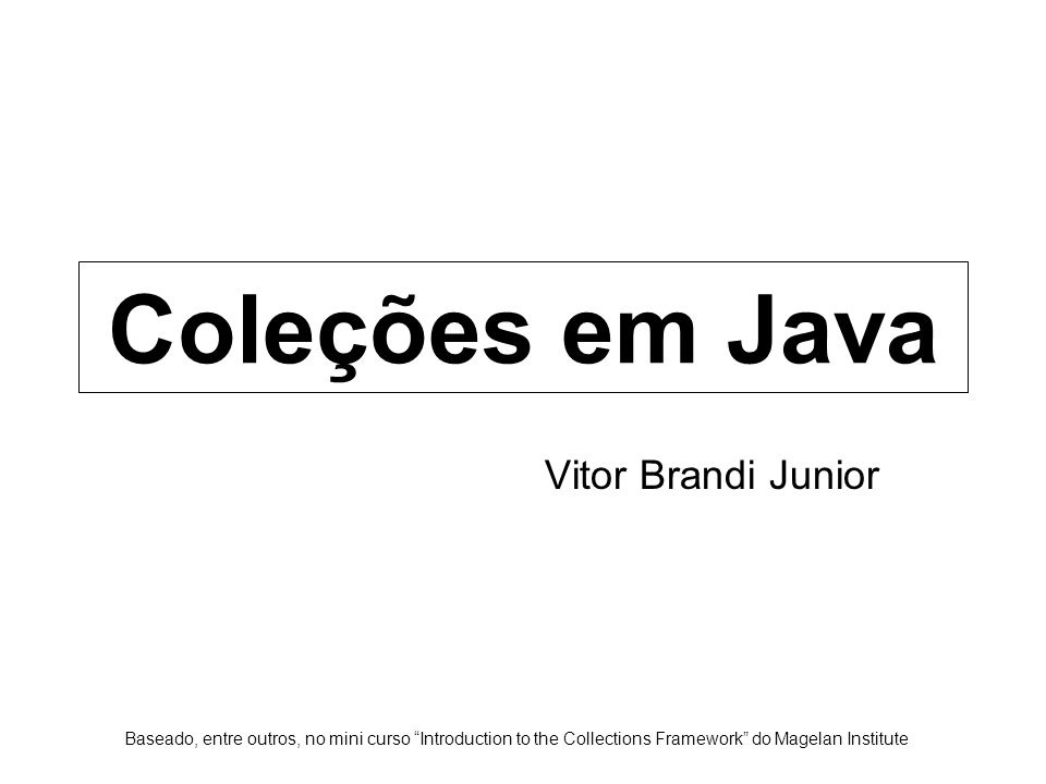 "Coleções em Java Vitor Brandi Junior Baseado, entre outros, no mini curso ""Introduction to the Collections Framework"" do Magelan Institute"