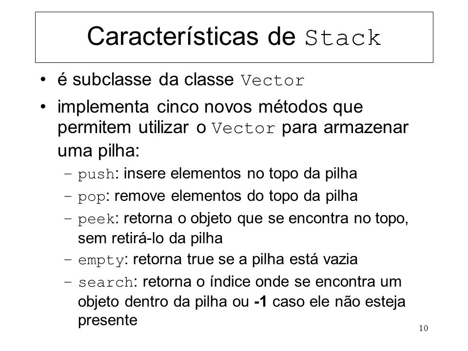 11 Exemplo do uso de Stack import java.util.*; public class ExemploStack1 { public static void main(String args[]) { String s; Stack pilha = new Stack(); pilha.push(new String( Um )); System.out.println( Quem estah no topo da pilha = + (String) pilha.peek()); pilha.push(new String( Dois )); System.out.println( Quem estah no topo da pilha = + (String) pilha.peek()); pilha.push(new String( Tres )); System.out.println( Quem estah no topo da pilha = + (String) pilha.peek()); int existe = pilha.search( Dois ); if (existe != -1) System.out.println( Dois esta na posicao + existe + da pilha ); s =(String) pilha.pop(); System.out.println( Elemento retirado da pilha = + s); s =(String) pilha.pop(); System.out.println( Elemento retirado da pilha = + s); pilha.push(new String( Quatro )); System.out.println( Quem estah no topo da pilha = + (String) pilha.peek()); s =(String) pilha.pop(); System.out.println( Elemento retirado da pilha = + s); s =(String) pilha.pop(); System.out.println( Elemento retirado da pilha = + s); s =(String) pilha.pop(); // favor consertar o erro de runtime que acontece depois da linha anterior }