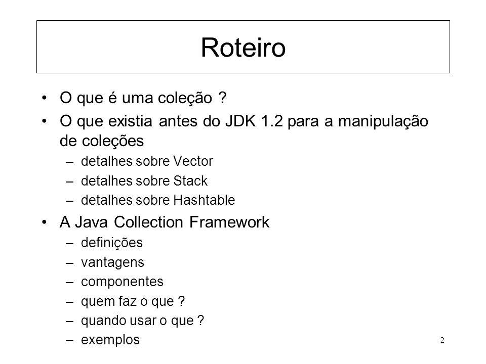 2 Roteiro O que é uma coleção ? O que existia antes do JDK 1.2 para a manipulação de coleções –detalhes sobre Vector –detalhes sobre Stack –detalhes s
