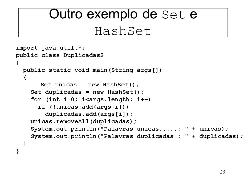 26 Outro exemplo de Set e HashSet import java.util.*; public class Duplicadas2 { public static void main(String args[]) { Set unicas = new HashSet(); Set duplicadas = new HashSet(); for (int i=0; i<args.length; i++) if (!unicas.add(args[i])) duplicadas.add(args[i]); unicas.removeAll(duplicadas); System.out.println( Palavras unicas.....: + unicas); System.out.println( Palavras duplicadas : + duplicadas); }