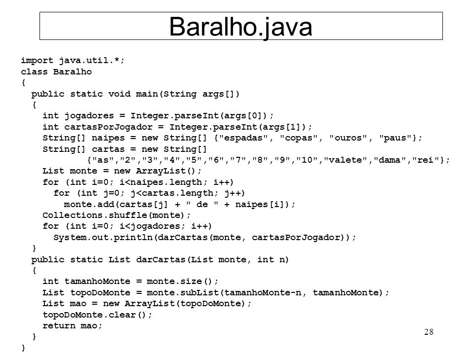 28 Baralho.java import java.util.*; class Baralho { public static void main(String args[]) { int jogadores = Integer.parseInt(args[0]); int cartasPorJogador = Integer.parseInt(args[1]); String[] naipes = new String[] { espadas , copas , ouros , paus }; String[] cartas = new String[] { as , 2 , 3 , 4 , 5 , 6 , 7 , 8 , 9 , 10 , valete , dama , rei }; List monte = new ArrayList(); for (int i=0; i<naipes.length; i++) for (int j=0; j<cartas.length; j++) monte.add(cartas[j] + de + naipes[i]); Collections.shuffle(monte); for (int i=0; i<jogadores; i++) System.out.println(darCartas(monte, cartasPorJogador)); } public static List darCartas(List monte, int n) { int tamanhoMonte = monte.size(); List topoDoMonte = monte.subList(tamanhoMonte-n, tamanhoMonte); List mao = new ArrayList(topoDoMonte); topoDoMonte.clear(); return mao; }