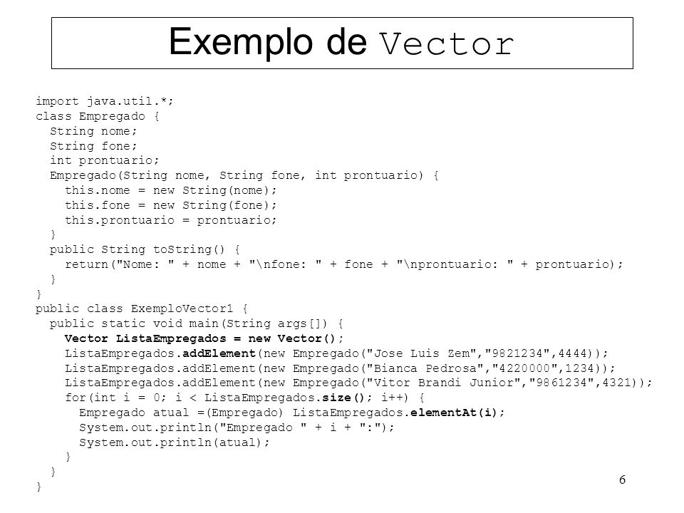 6 Exemplo de Vector import java.util.*; class Empregado { String nome; String fone; int prontuario; Empregado(String nome, String fone, int prontuario) { this.nome = new String(nome); this.fone = new String(fone); this.prontuario = prontuario; } public String toString() { return( Nome: + nome + \nfone: + fone + \nprontuario: + prontuario); } public class ExemploVector1 { public static void main(String args[]) { Vector ListaEmpregados = new Vector(); ListaEmpregados.addElement(new Empregado( Jose Luis Zem , 9821234 ,4444)); ListaEmpregados.addElement(new Empregado( Bianca Pedrosa , 4220000 ,1234)); ListaEmpregados.addElement(new Empregado( Vitor Brandi Junior , 9861234 ,4321)); for(int i = 0; i < ListaEmpregados.size(); i++) { Empregado atual =(Empregado) ListaEmpregados.elementAt(i); System.out.println( Empregado + i + : ); System.out.println(atual); }