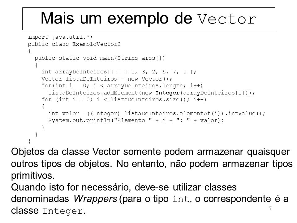 7 Mais um exemplo de Vector import java.util.*; public class ExemploVector2 { public static void main(String args[]) { int arrayDeInteiros[] = { 1, 3,