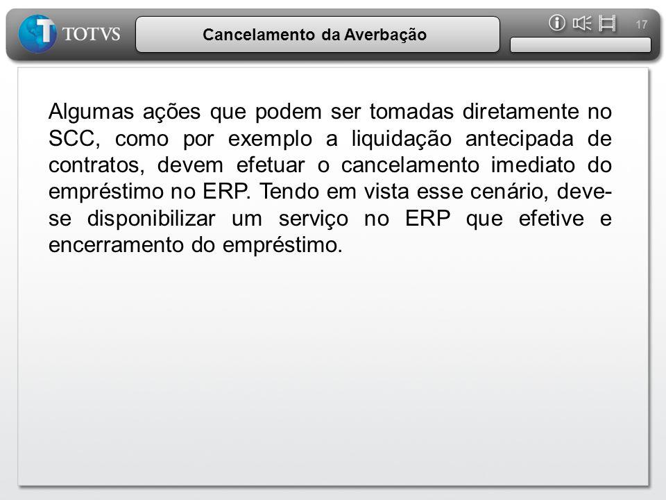 17 Cancelamento da Averbação Algumas ações que podem ser tomadas diretamente no SCC, como por exemplo a liquidação antecipada de contratos, devem efetuar o cancelamento imediato do empréstimo no ERP.