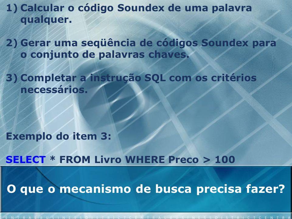 O que o mecanismo de busca precisa fazer? 1)Calcular o código Soundex de uma palavra qualquer. 2)Gerar uma seqüência de códigos Soundex para o conjunt