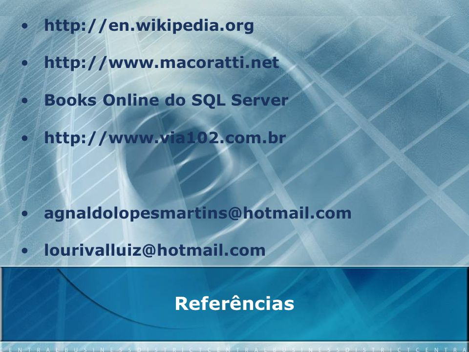 Referências http://en.wikipedia.org http://www.macoratti.net Books Online do SQL Server http://www.via102.com.br agnaldolopesmartins@hotmail.com lourivalluiz@hotmail.com