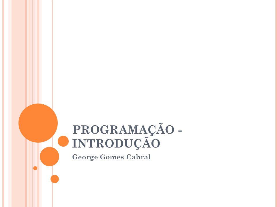 PROGRAMAÇÃO - INTRODUÇÃO George Gomes Cabral