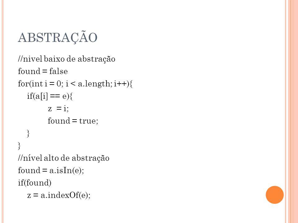 ABSTRAÇÃO //nivel baixo de abstração found = false for(int i = 0; i < a.length; i++){ if(a[i] == e){ z = i; found = true; } //nível alto de abstração found = a.isIn(e); if(found) z = a.indexOf(e);