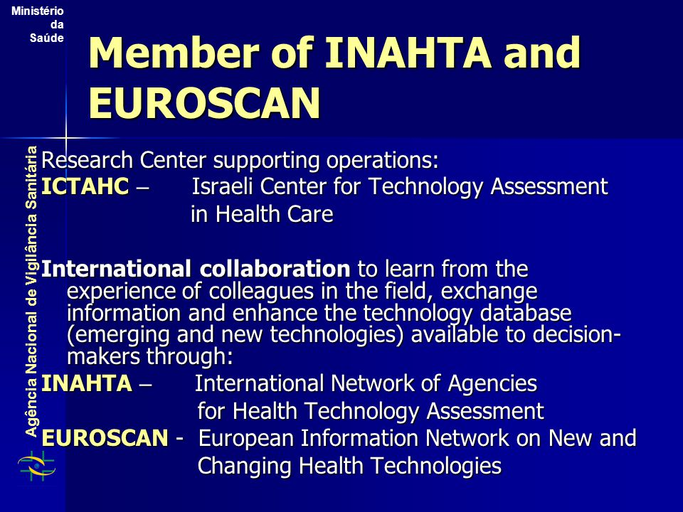 Agência Nacional de Vigilância Sanitária Ministério da Saúde Member of INAHTA and EUROSCAN Research Center supporting operations: ICTAHC – Israeli Center for Technology Assessment in Health Care in Health Care International collaboration to learn from the experience of colleagues in the field, exchange information and enhance the technology database (emerging and new technologies) available to decision- makers through: INAHTA – International Network of Agencies for Health Technology Assessment for Health Technology Assessment EUROSCAN - European Information Network on New and Changing Health Technologies Changing Health Technologies