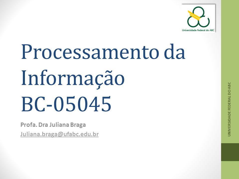 Processamento da Informação BC-05045 Profa. Dra Juliana Braga Juliana.braga@ufabc.edu.br UNIVERSIDADE FEDERAL DO ABC