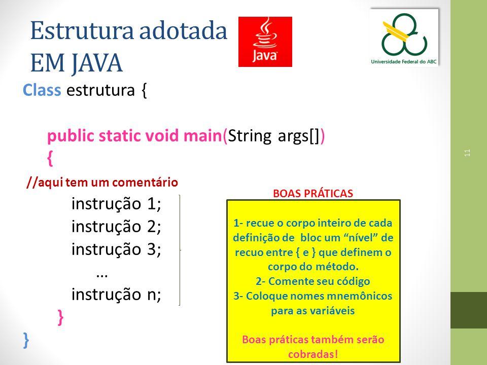 Class estrutura { public static void main(String args[]) { //aqui tem um comentário instrução 1; instrução 2; instrução 3; … instrução n; } 11 Estrutura adotada EM JAVA BOAS PRÁTICAS 1- recue o corpo inteiro de cada definição de bloc um nível de recuo entre { e } que definem o corpo do método.