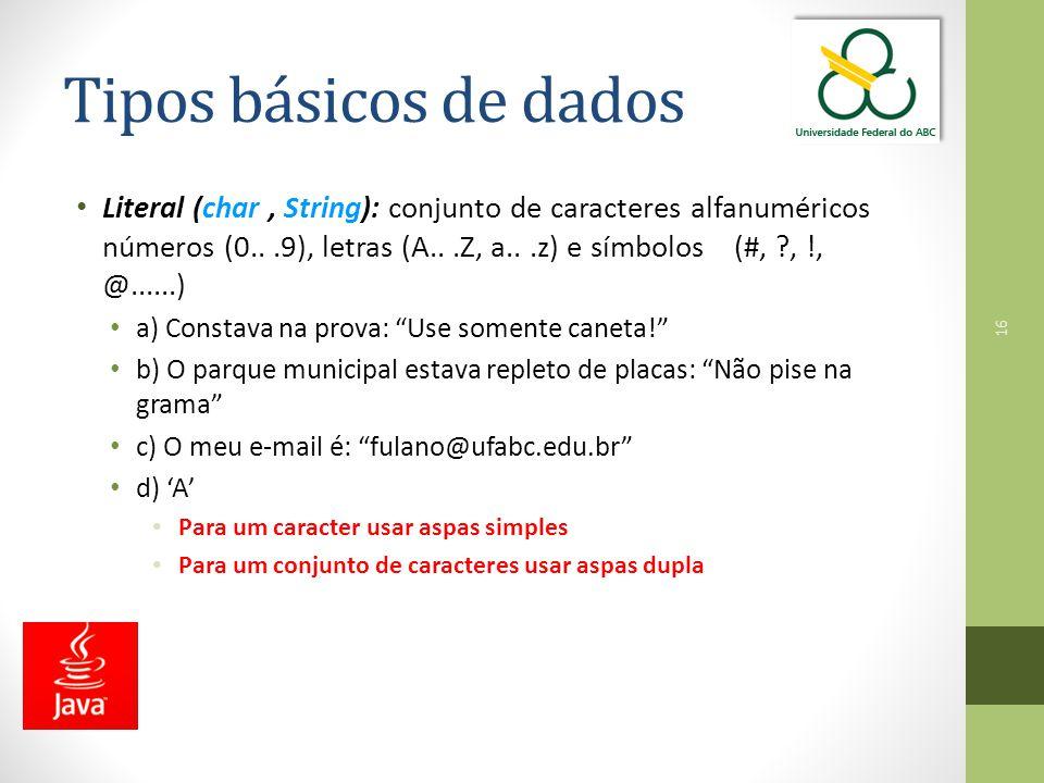 16 Tipos básicos de dados Literal (char, String): conjunto de caracteres alfanuméricos números (0...9), letras (A...Z, a...z) e símbolos (#, ?, !, @......) a) Constava na prova: Use somente caneta! b) O parque municipal estava repleto de placas: Não pise na grama c) O meu e-mail é: fulano@ufabc.edu.br d) 'A' Para um caracter usar aspas simples Para um conjunto de caracteres usar aspas dupla