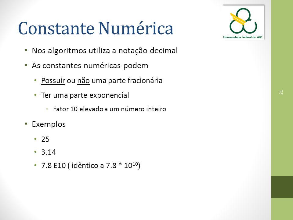 21 Constante Numérica Nos algoritmos utiliza a notação decimal As constantes numéricas podem Possuir ou não uma parte fracionária Ter uma parte exponencial Fator 10 elevado a um número inteiro Exemplos 25 3.14 7.8 E10 ( idêntico a 7.8 * 10 10 )