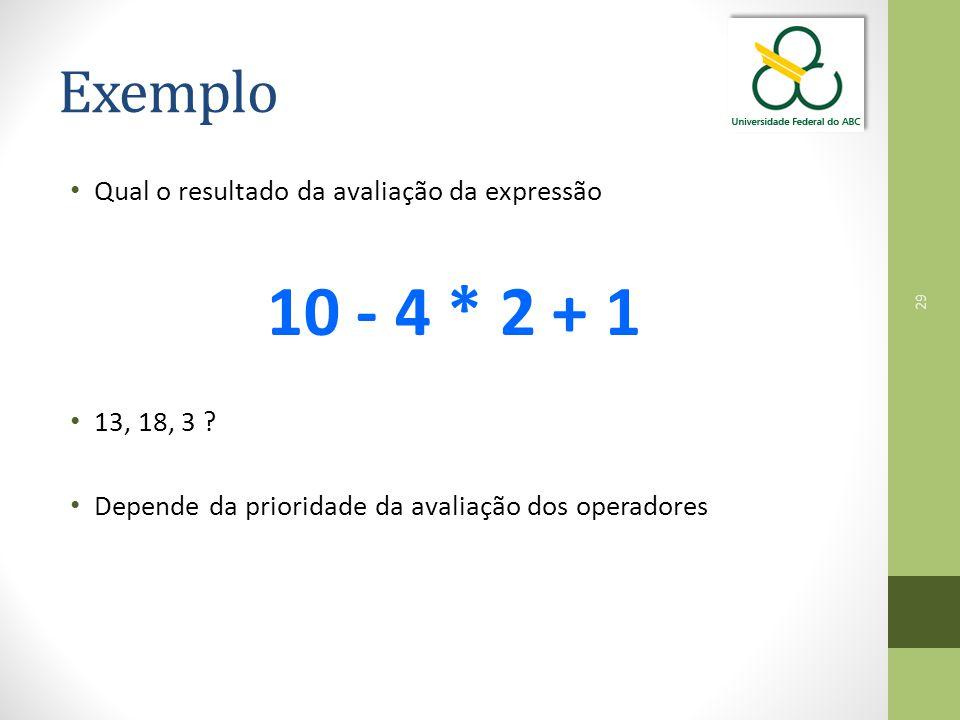 29 Exemplo Qual o resultado da avaliação da expressão 10 - 4 * 2 + 1 13, 18, 3 ? Depende da prioridade da avaliação dos operadores