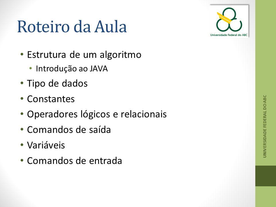 Roteiro da Aula Estrutura de um algoritmo Introdução ao JAVA Tipo de dados Constantes Operadores lógicos e relacionais Comandos de saída Variáveis Comandos de entrada UNIVERSIDADE FEDERAL DO ABC