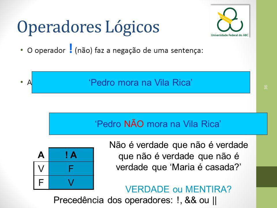 36 Operadores Lógicos O operador ! (não) faz a negação de uma sentença: Ao aplicar o operador ! (não), a sentença passa a ser: 'Pedro mora na Vila Ric