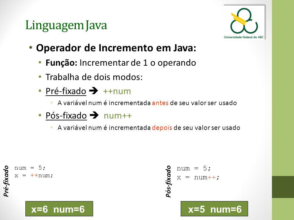 Linguagem Java Operador de Incremento em Java: Função: Incrementar de 1 o operando Trabalha de dois modos: Pré-fixado  ++num A variável num é incrementada antes de seu valor ser usado Pós-fixado  num++ A variável num é incrementada depois de seu valor ser usado num = 5; x = ++num; Pré-fixado num = 5; x = num++; Pós-fixado x=6 num=6x=5 num=6