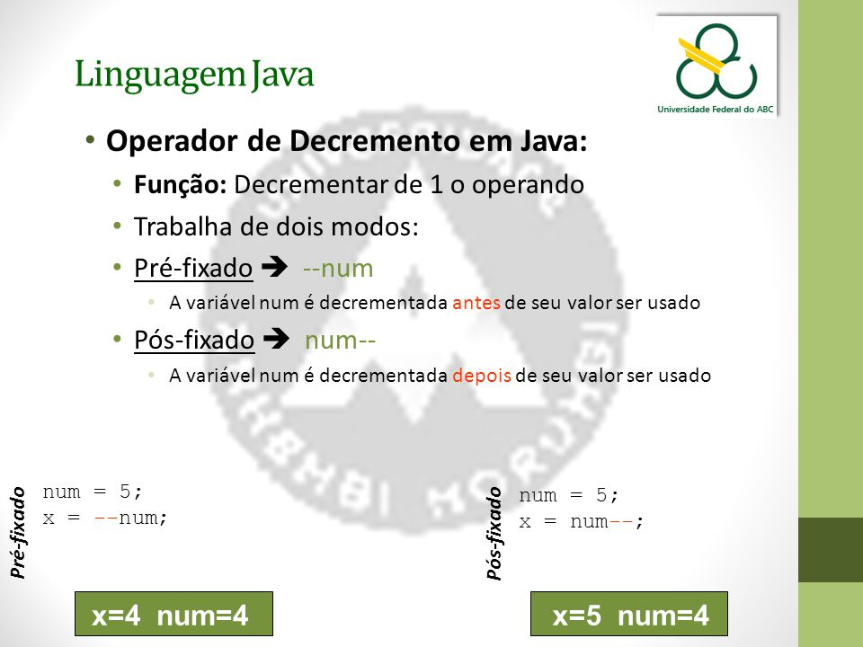 Linguagem Java Operador de Decremento em Java: Função: Decrementar de 1 o operando Trabalha de dois modos: Pré-fixado  --num A variável num é decrementada antes de seu valor ser usado Pós-fixado  num-- A variável num é decrementada depois de seu valor ser usado num = 5; x = --num; Pré-fixado num = 5; x = num--; Pós-fixado x=4 num=4x=5 num=4