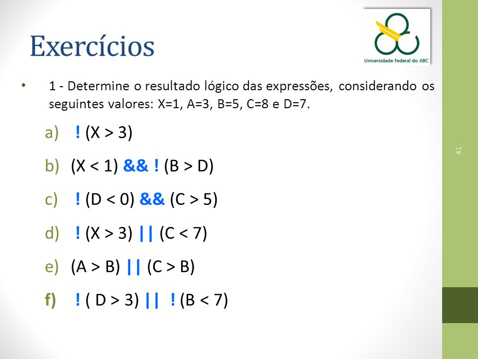 41 Exercícios 1 - Determine o resultado lógico das expressões, considerando os seguintes valores: X=1, A=3, B=5, C=8 e D=7.