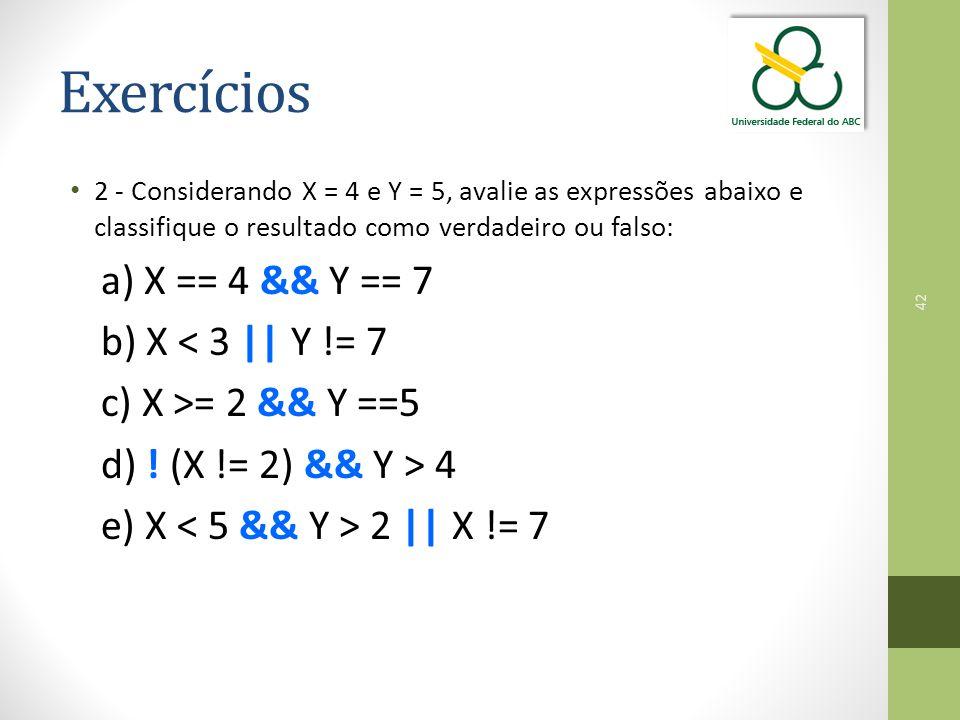 42 Exercícios 2 - Considerando X = 4 e Y = 5, avalie as expressões abaixo e classifique o resultado como verdadeiro ou falso: a) X == 4 && Y == 7 b) X < 3 || Y != 7 c) X >= 2 && Y ==5 d) .