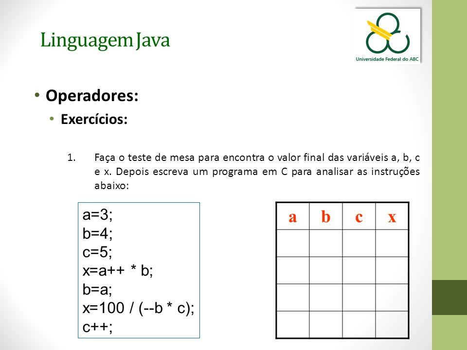 Linguagem Java Operadores: Exercícios: 1.Faça o teste de mesa para encontra o valor final das variáveis a, b, c e x. Depois escreva um programa em C p
