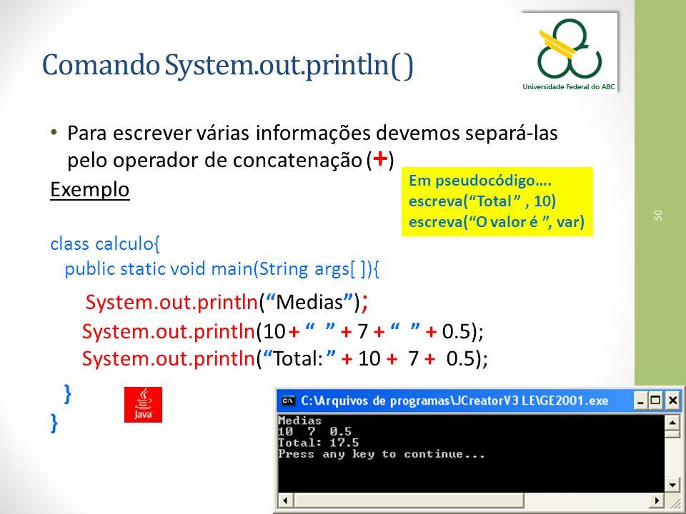 50 Comando System.out.println( ) Para escrever várias informações devemos separá-las pelo operador de concatenação ( + ) Exemplo class calculo{ public static void main(String args[ ]){ System.out.println( Medias ) ; System.out.println(10 + + 7 + + 0.5); System.out.println( Total: + 10 + 7 + 0.5); } Em pseudocódigo….