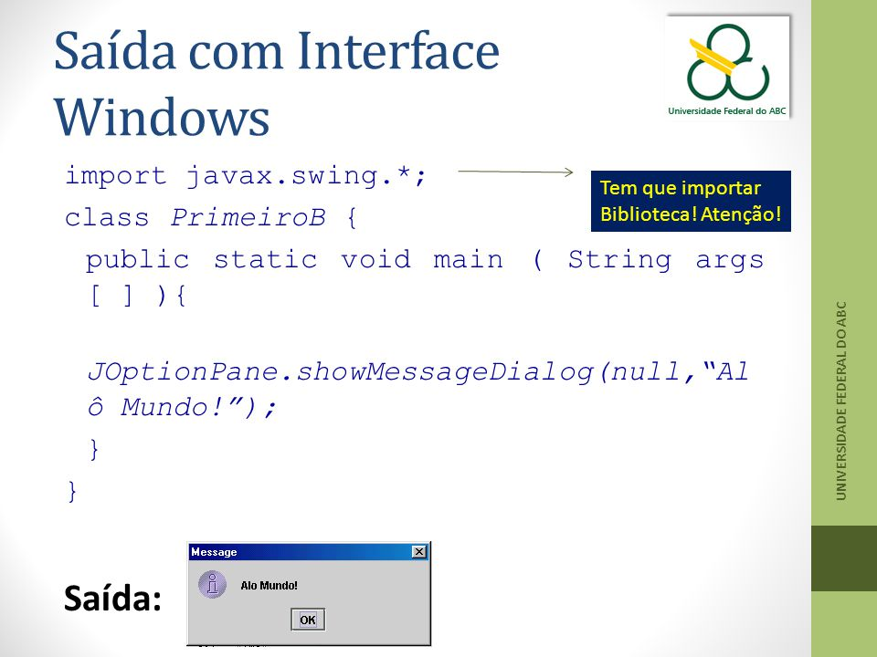 "Saída com Interface Windows import javax.swing.*; class PrimeiroB { public static void main ( String args [ ] ){ JOptionPane.showMessageDialog(null,""A"