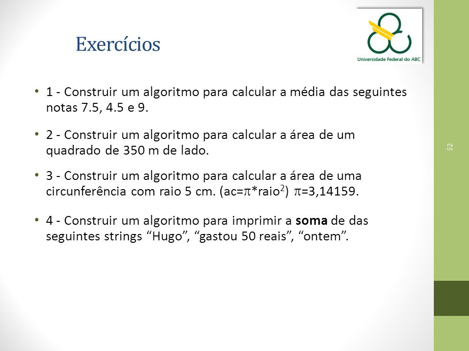 52 Exercícios 1 - Construir um algoritmo para calcular a média das seguintes notas 7.5, 4.5 e 9. 2 - Construir um algoritmo para calcular a área de um