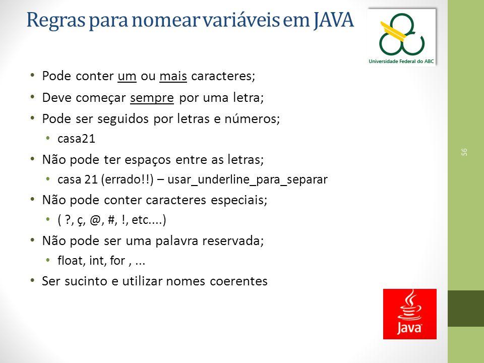 56 Regras para nomear variáveis em JAVA Pode conter um ou mais caracteres; Deve começar sempre por uma letra; Pode ser seguidos por letras e números;