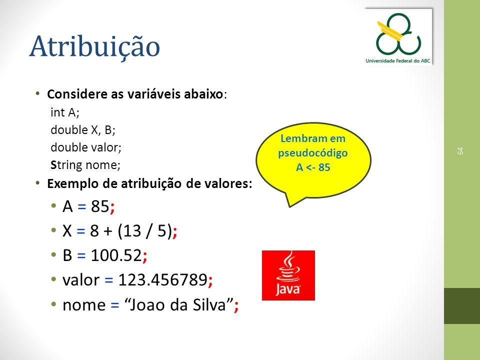 64 Atribuição Considere as variáveis abaixo: int A; double X, B; double valor; String nome; Exemplo de atribuição de valores: A = 85; X = 8 + (13 / 5); B = 100.52; valor = 123.456789; nome = Joao da Silva ; Lembram em pseudocódigo A <- 85