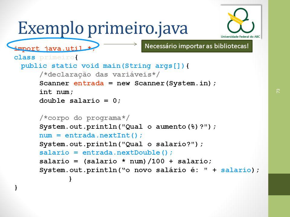 73 Exemplo primeiro.java import java.util.*; class primeiro{ public static void main(String args[]){ /*declaração das variáveis*/ Scanner entrada = new Scanner(System.in); int num; double salario = 0; /*corpo do programa*/ System.out.println( Qual o aumento(%)? ); num = entrada.nextInt(); System.out.println( Qual o salario? ); salario = entrada.nextDouble(); salario = (salario * num)/100 + salario; System.out.println( o novo salário é: + salario); } Necessário importar as bibliotecas!