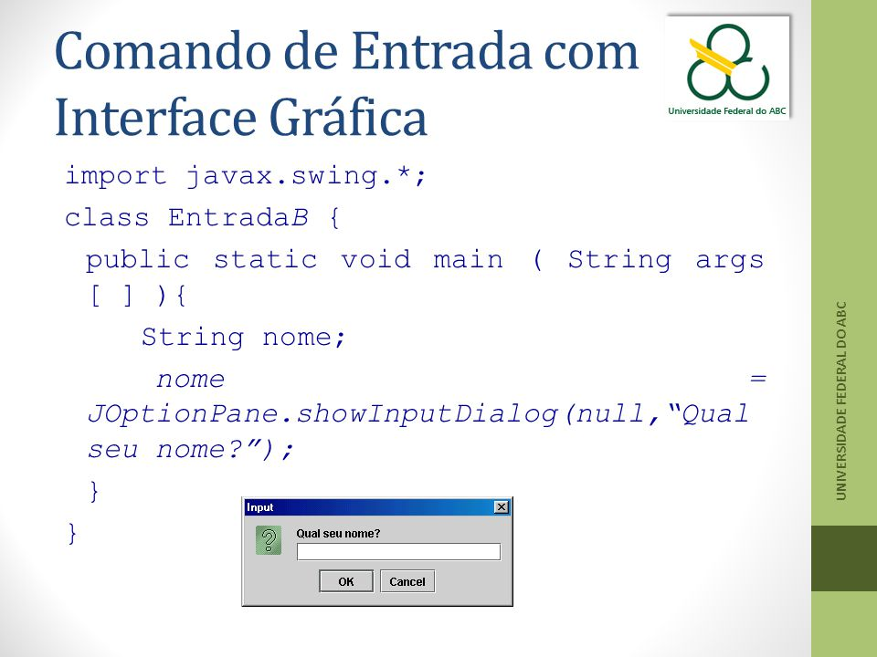 Comando de Entrada com Interface Gráfica import javax.swing.*; class EntradaB { public static void main ( String args [ ] ){ String nome; nome = JOpti