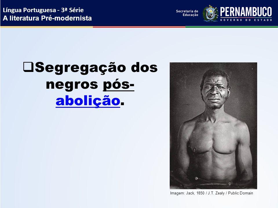  Segregação dos negros pós- abolição. abolição Língua Portuguesa - 3ª Série A literatura Pré-modernista Imagem: Jack, 1850 / J.T. Zealy / Public Doma