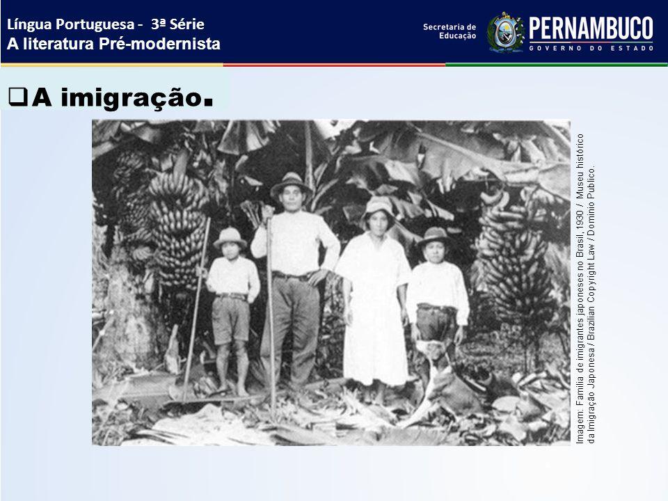  A imigração. Língua Portuguesa - 3ª Série A literatura Pré-modernista Imagem: Familia de imigrantes japoneses no Brasil, 1930 / Museu histórico da I