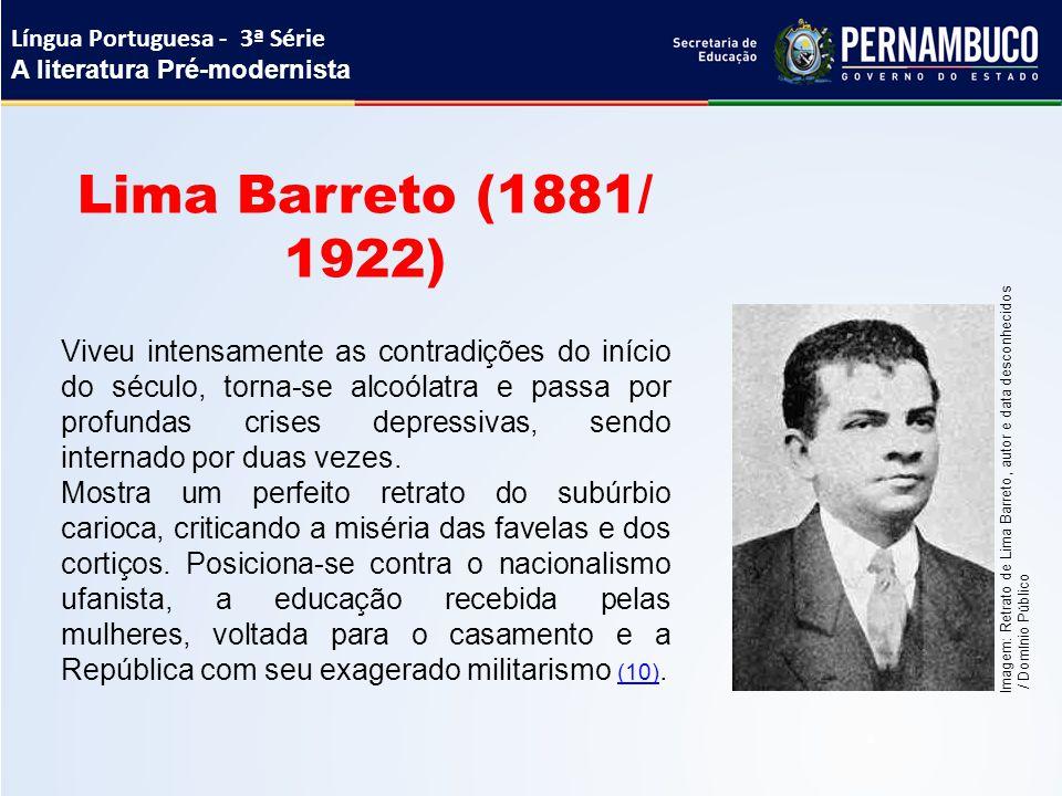 Lima Barreto (1881/ 1922) Viveu intensamente as contradições do início do século, torna-se alcoólatra e passa por profundas crises depressivas, sendo