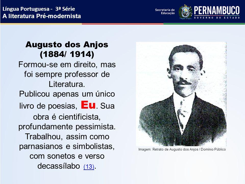 Augusto dos Anjos (1884/ 1914) Formou-se em direito, mas foi sempre professor de Literatura. Publicou apenas um único livro de poesias, Eu. Sua obra é