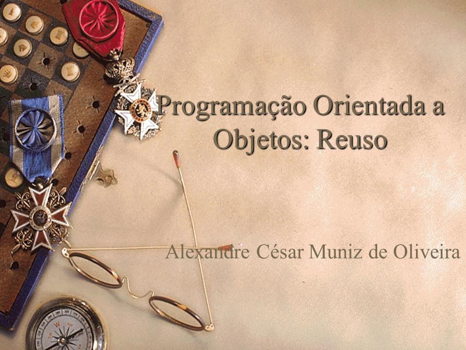 Programação Orientada a Objetos: Reuso Alexandre César Muniz de Oliveira
