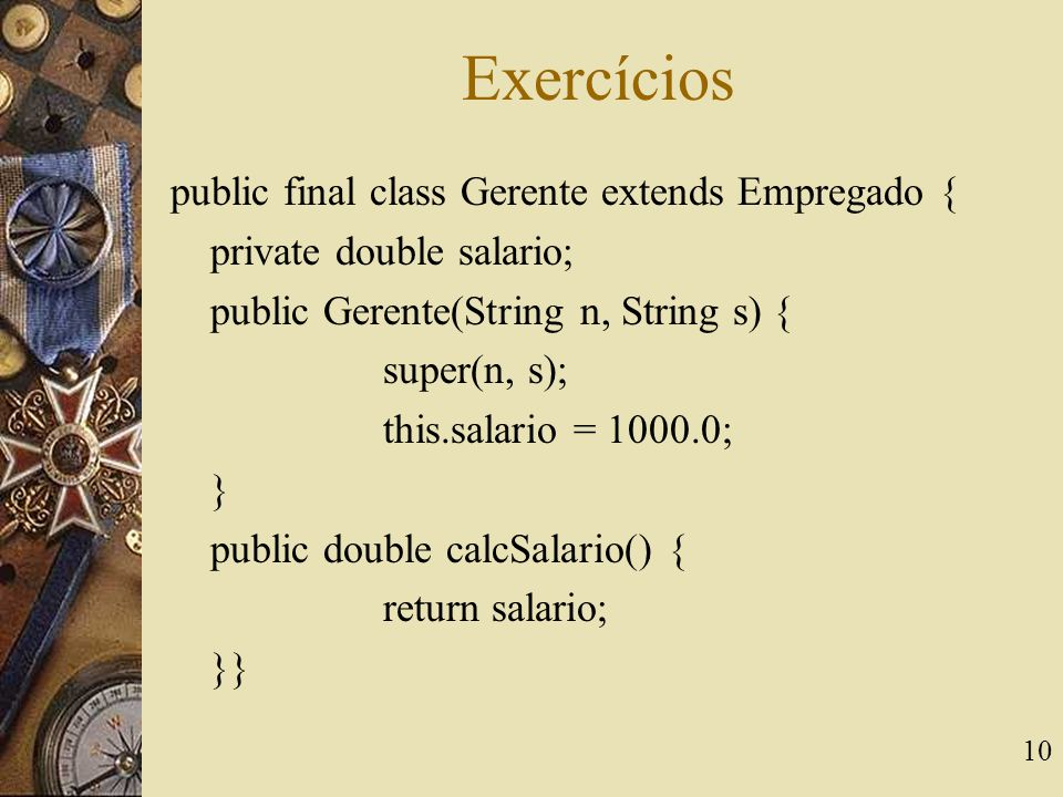 10 Exercícios public final class Gerente extends Empregado { private double salario; public Gerente(String n, String s) { super(n, s); this.salario = 1000.0; } public double calcSalario() { return salario; }}